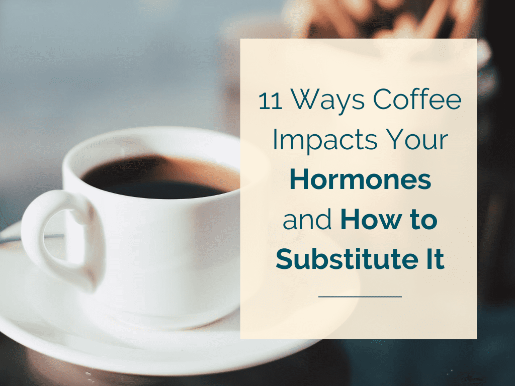 11 Ways Coffee Impacts Your Hormones and How to Substitute It