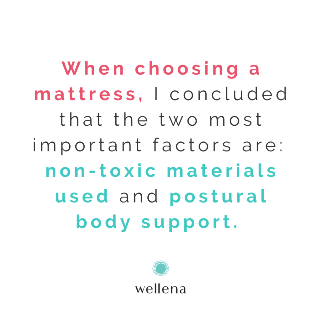 When choosing a mattress, I concluded that the two most important factors are: non-toxic materials used and postural body support.
