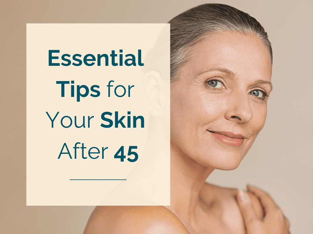 Essential Tips for Your Skin After 45