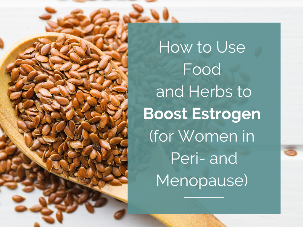 How to Use Foods and Herbs to Boost Estrogen (for Women in Peri- and Menopause)