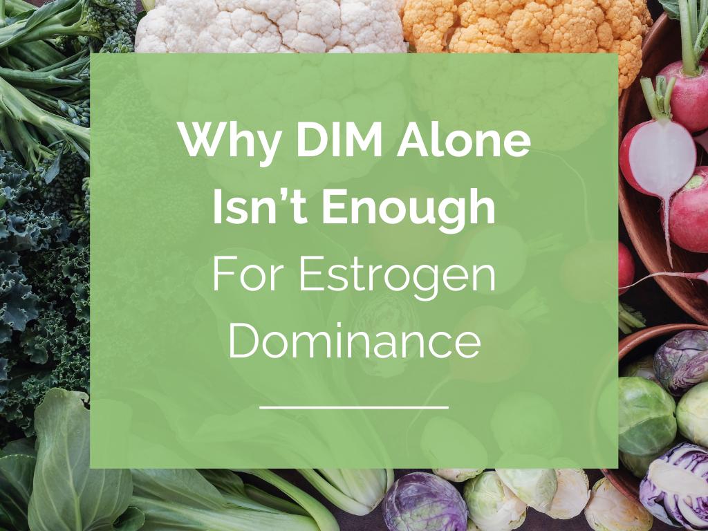 Why DIM Alone Isn't Enough For Estrogen Dominance