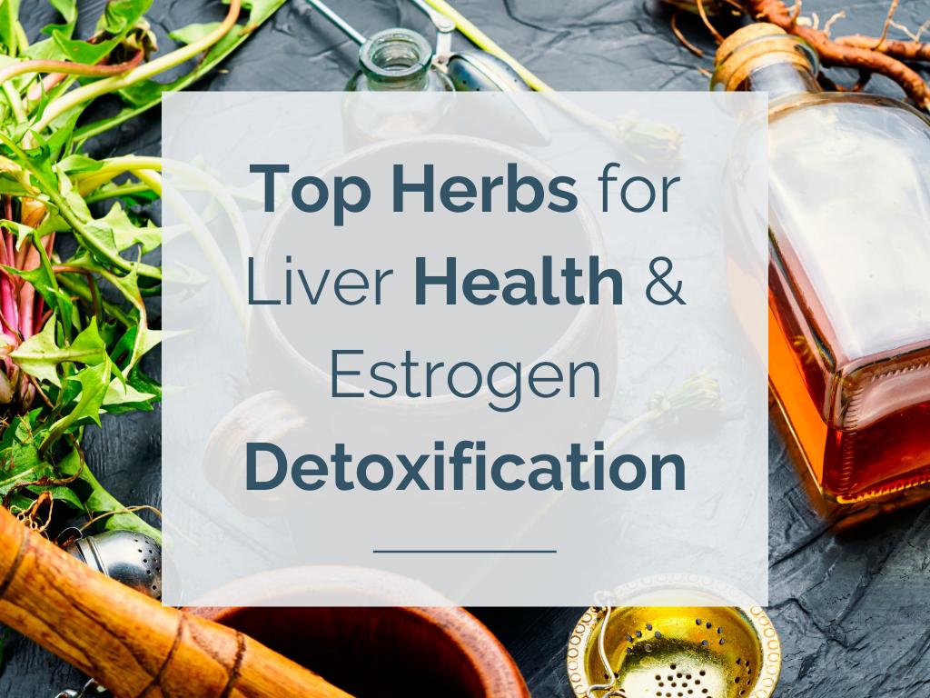Top Herbs for Liver Health & Estrogen Detoxification